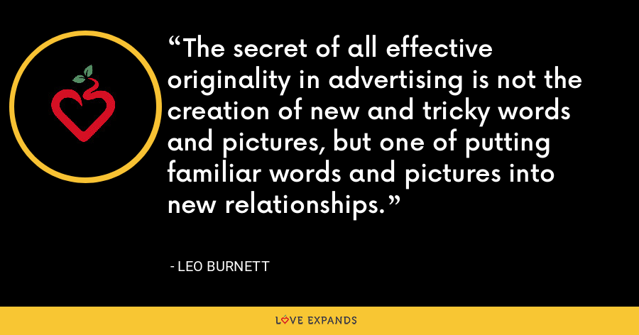 The secret of all effective originality in advertising is not the creation of new and tricky words and pictures, but one of putting familiar words and pictures into new relationships. - Leo Burnett