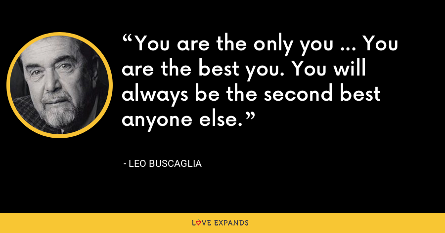 You are the only you ... You are the best you. You will always be the second best anyone else. - Leo Buscaglia