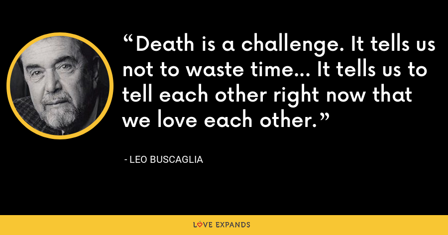 Death is a challenge. It tells us not to waste time... It tells us to tell each other right now that we love each other. - Leo Buscaglia