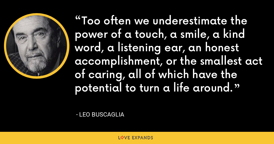 Too often we underestimate the power of a touch, a smile, a kind word, a listening ear, an honest accomplishment, or the smallest act of caring, all of which have the potential to turn a life around. - Leo Buscaglia