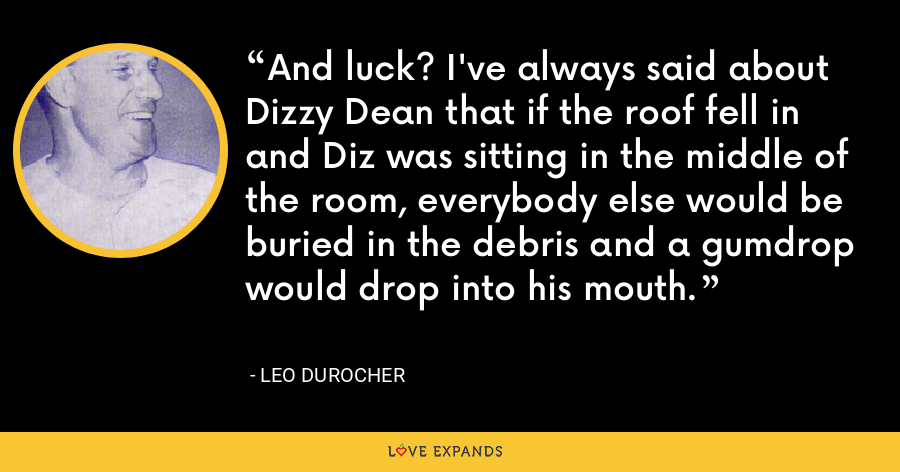 And luck? I've always said about Dizzy Dean that if the roof fell in and Diz was sitting in the middle of the room, everybody else would be buried in the debris and a gumdrop would drop into his mouth. - Leo Durocher
