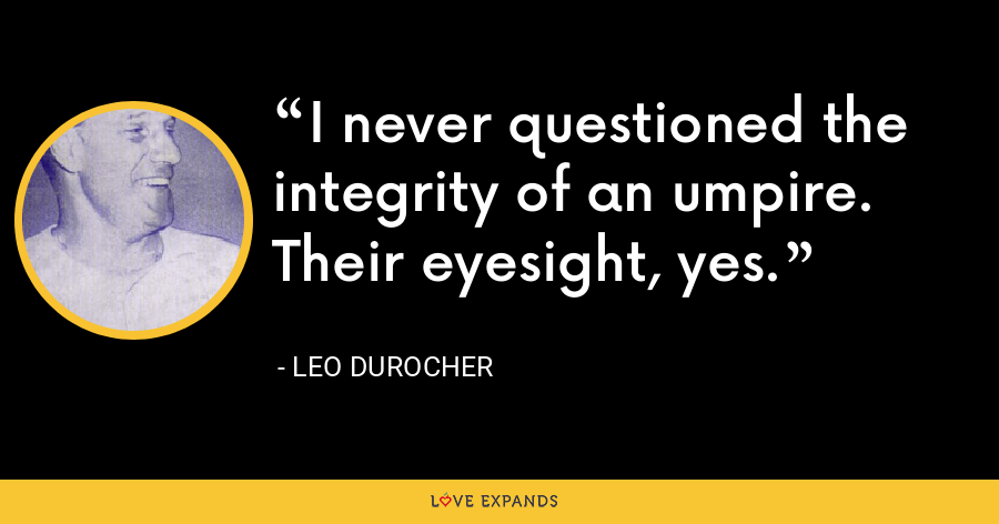 I never questioned the integrity of an umpire. Their eyesight, yes. - Leo Durocher