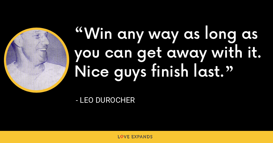 Win any way as long as you can get away with it. Nice guys finish last. - Leo Durocher