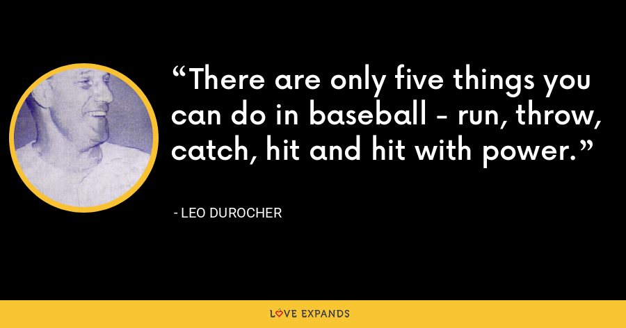 There are only five things you can do in baseball - run, throw, catch, hit and hit with power. - Leo Durocher
