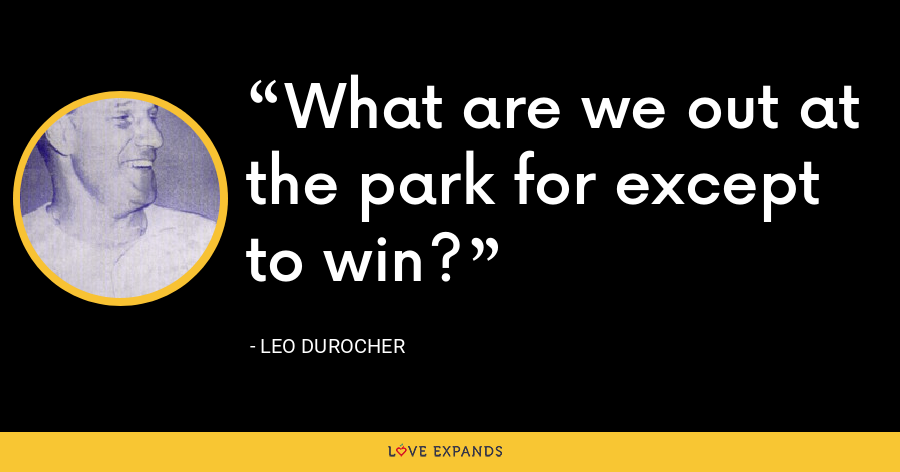 What are we out at the park for except to win? - Leo Durocher