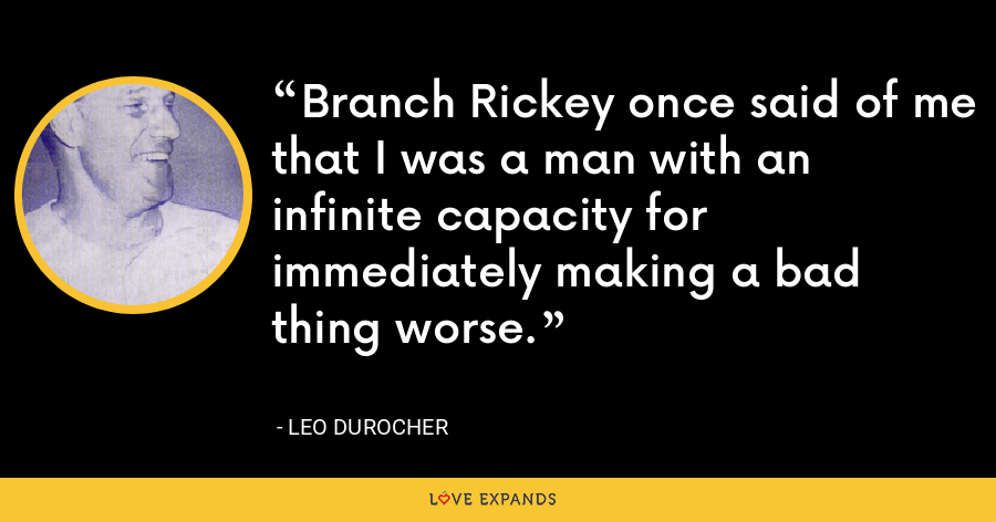 Branch Rickey once said of me that I was a man with an infinite capacity for immediately making a bad thing worse. - Leo Durocher