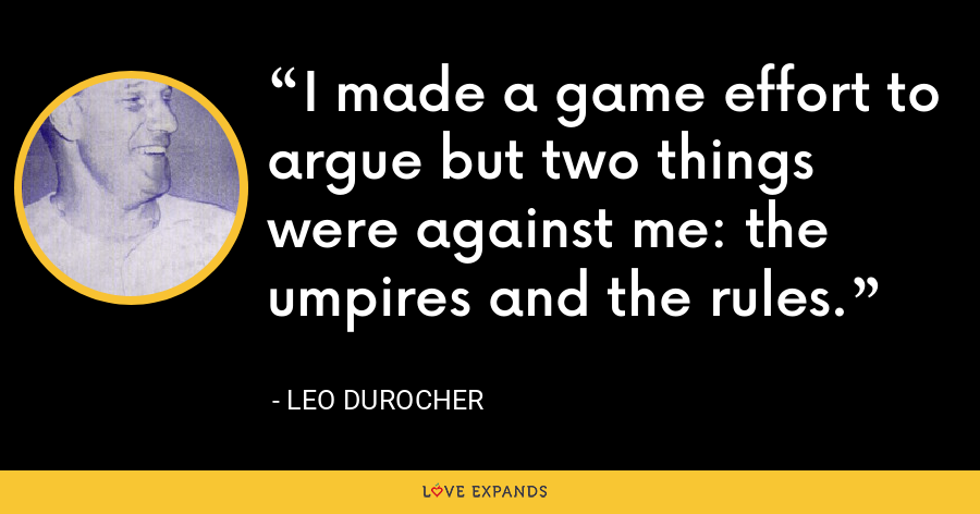 I made a game effort to argue but two things were against me: the umpires and the rules. - Leo Durocher