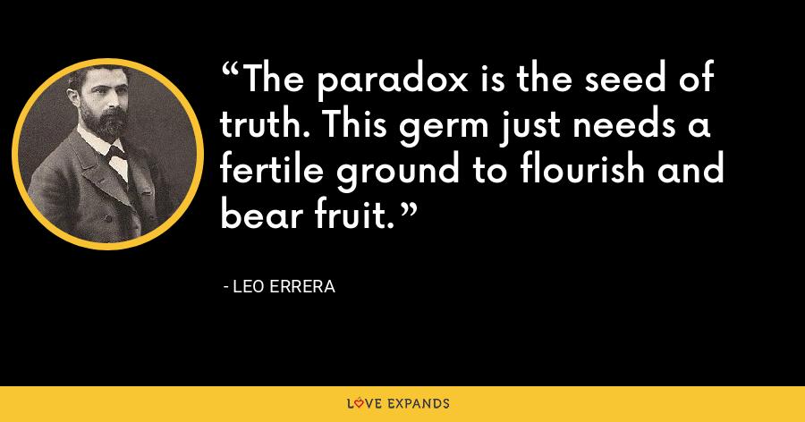 The paradox is the seed of truth. This germ just needs a fertile ground to flourish and bear fruit. - Leo Errera