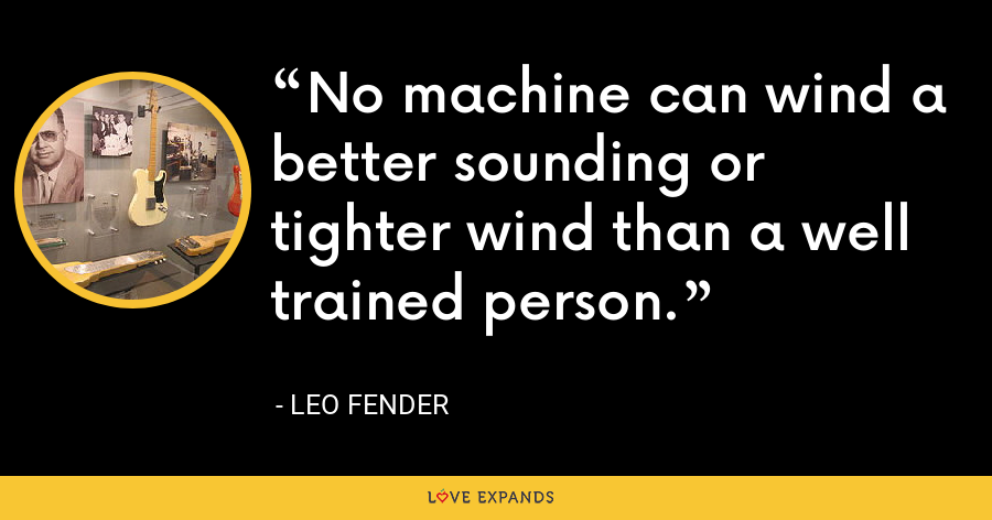 No machine can wind a better sounding or tighter wind than a well trained person. - Leo Fender