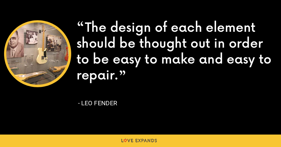 The design of each element should be thought out in order to be easy to make and easy to repair. - Leo Fender