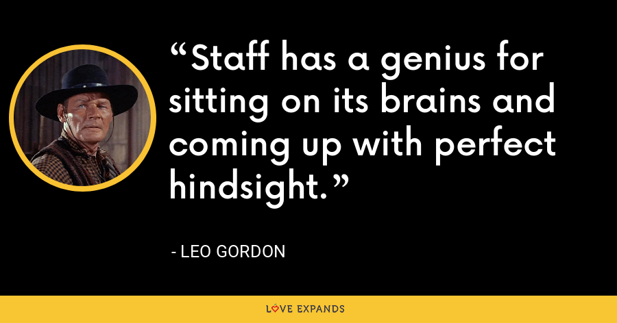 Staff has a genius for sitting on its brains and coming up with perfect hindsight. - Leo Gordon