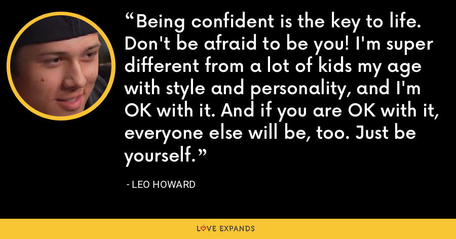 Being confident is the key to life. Don't be afraid to be you! I'm super different from a lot of kids my age with style and personality, and I'm OK with it. And if you are OK with it, everyone else will be, too. Just be yourself. - Leo Howard