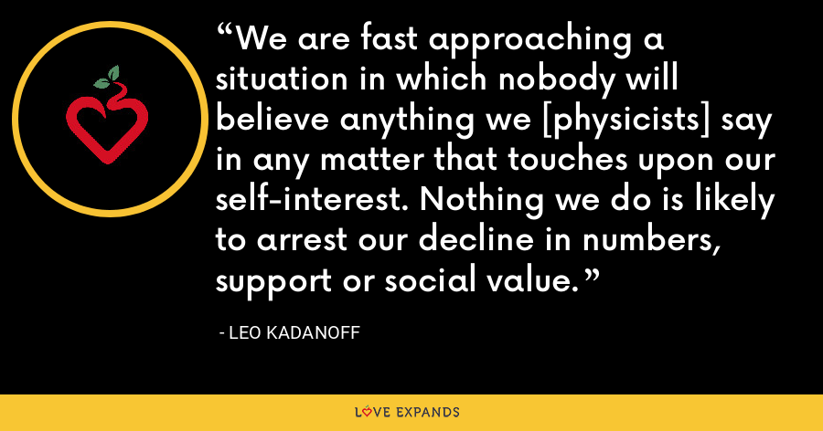 We are fast approaching a situation in which nobody will believe anything we [physicists] say in any matter that touches upon our self-interest. Nothing we do is likely to arrest our decline in numbers, support or social value. - Leo Kadanoff
