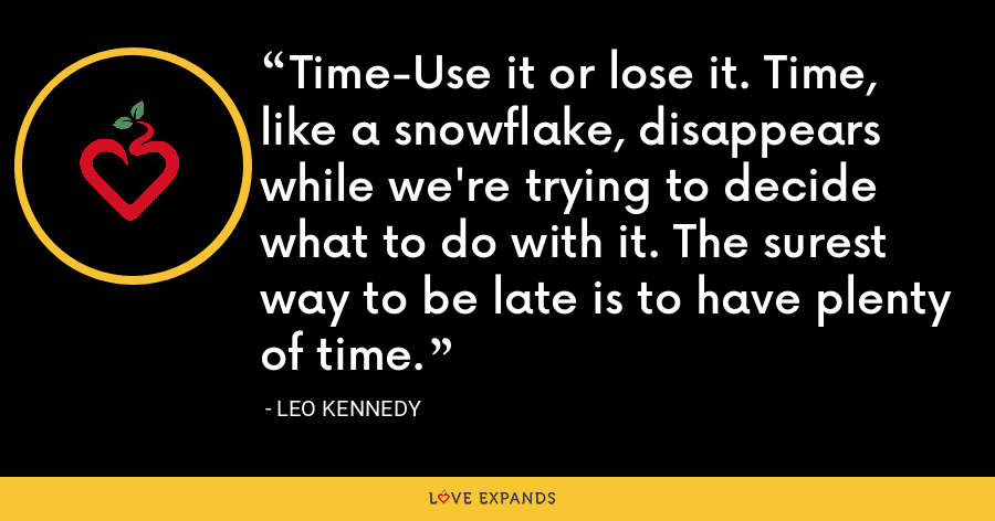 Time-Use it or lose it. Time, like a snowflake, disappears while we're trying to decide what to do with it. The surest way to be late is to have plenty of time. - Leo Kennedy