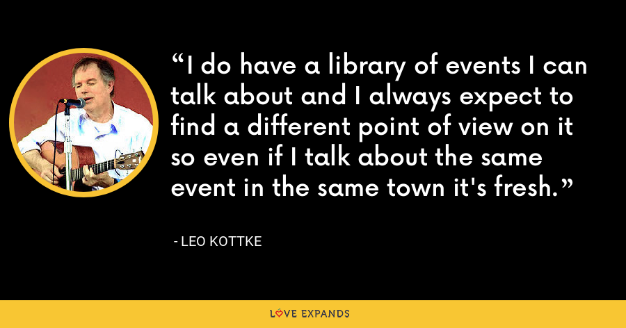 I do have a library of events I can talk about and I always expect to find a different point of view on it so even if I talk about the same event in the same town it's fresh. - Leo Kottke