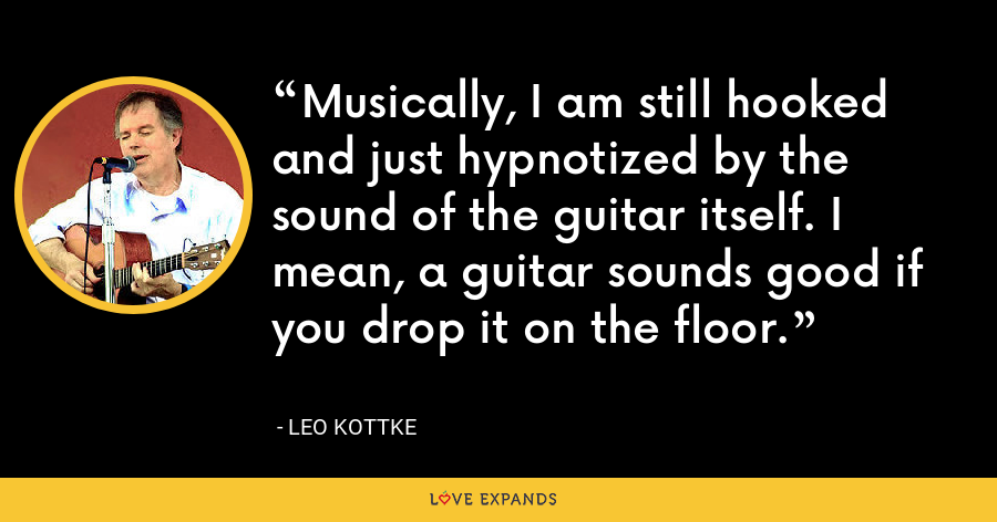 Musically, I am still hooked and just hypnotized by the sound of the guitar itself. I mean, a guitar sounds good if you drop it on the floor. - Leo Kottke