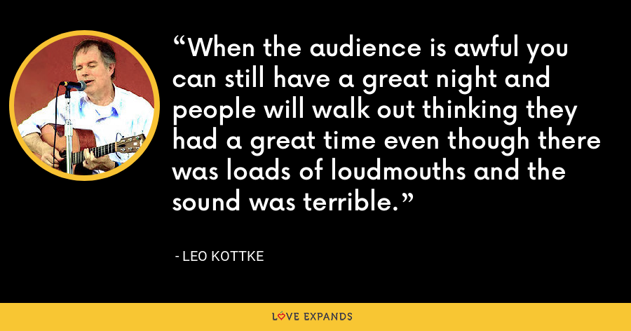 When the audience is awful you can still have a great night and people will walk out thinking they had a great time even though there was loads of loudmouths and the sound was terrible. - Leo Kottke