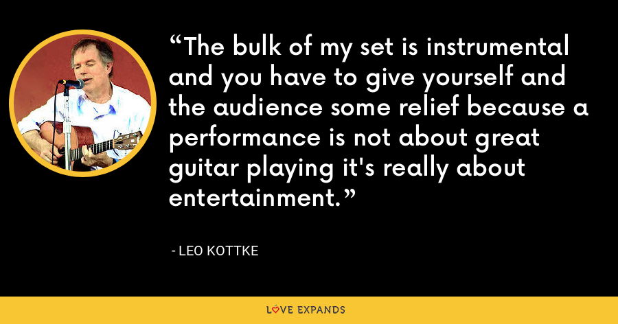 The bulk of my set is instrumental and you have to give yourself and the audience some relief because a performance is not about great guitar playing it's really about entertainment. - Leo Kottke