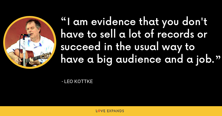I am evidence that you don't have to sell a lot of records or succeed in the usual way to have a big audience and a job. - Leo Kottke
