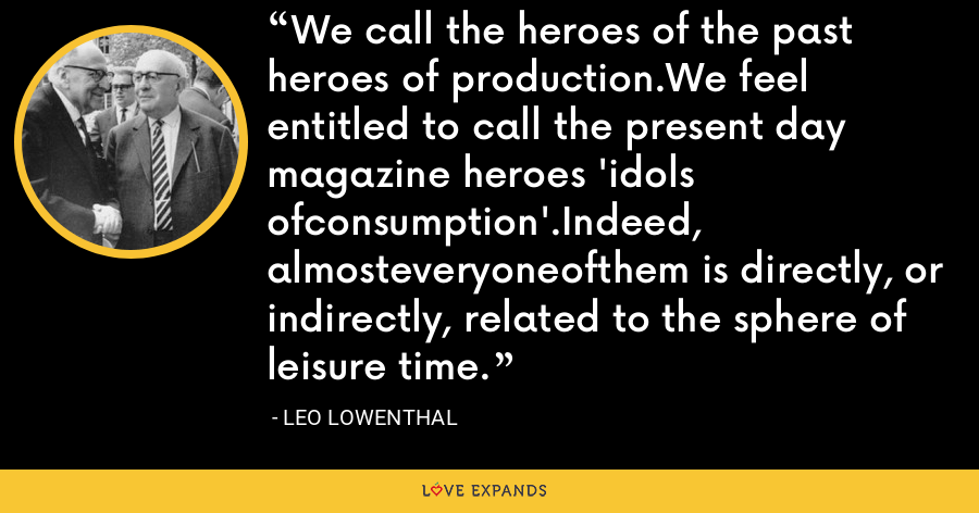 We call the heroes of the past heroes of production.We feel entitled to call the present day magazine heroes 'idols ofconsumption'.Indeed, almosteveryoneofthem is directly, or indirectly, related to the sphere of leisure time. - Leo Lowenthal