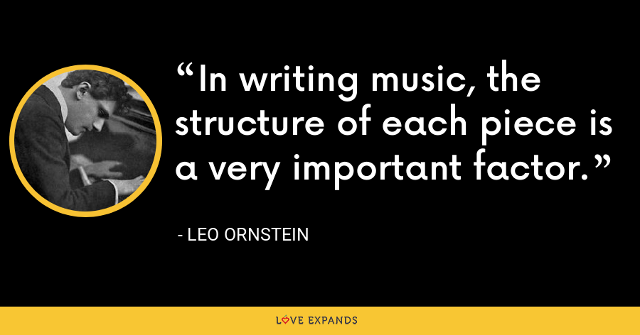 In writing music, the structure of each piece is a very important factor. - Leo Ornstein