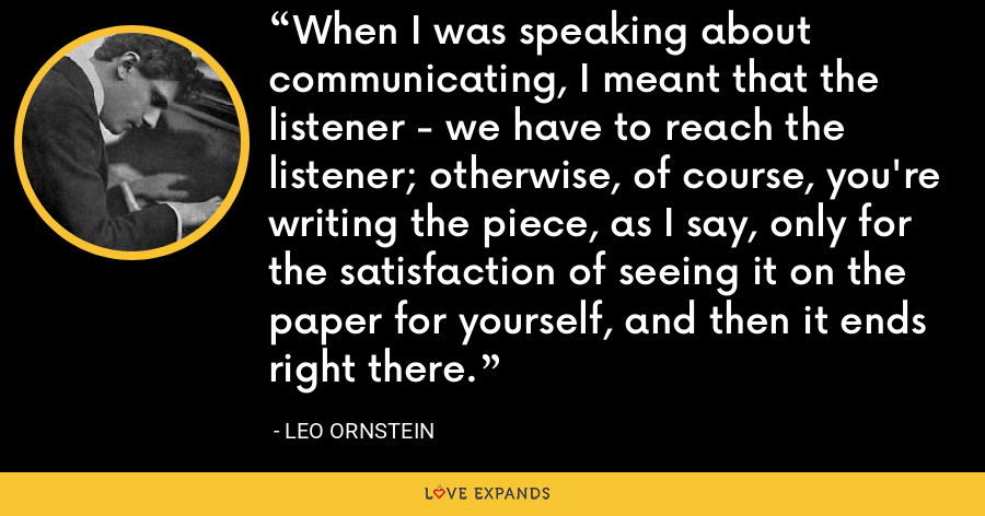 When I was speaking about communicating, I meant that the listener - we have to reach the listener; otherwise, of course, you're writing the piece, as I say, only for the satisfaction of seeing it on the paper for yourself, and then it ends right there. - Leo Ornstein