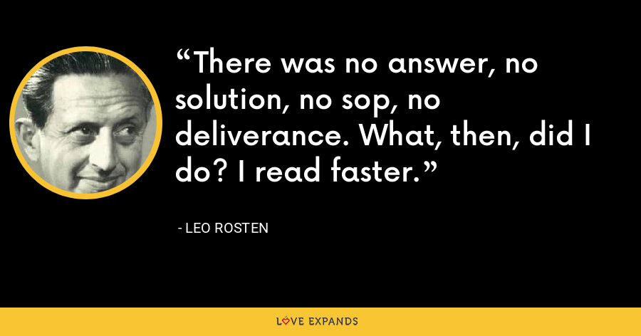 There was no answer, no solution, no sop, no deliverance. What, then, did I do? I read faster. - Leo Rosten