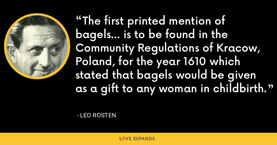 The first printed mention of bagels... is to be found in the Community Regulations of Kracow, Poland, for the year 1610 which stated that bagels would be given as a gift to any woman in childbirth. - Leo Rosten