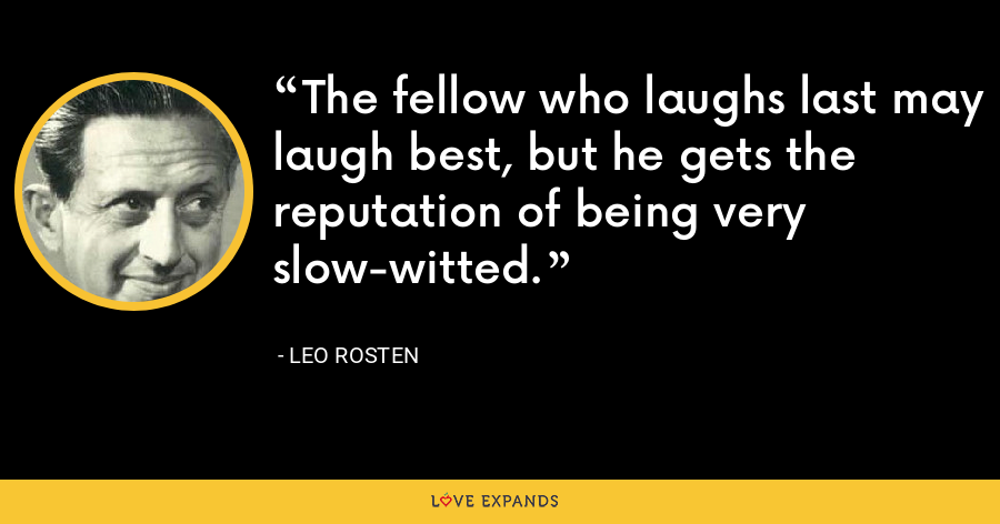 The fellow who laughs last may laugh best, but he gets the reputation of being very slow-witted. - Leo Rosten