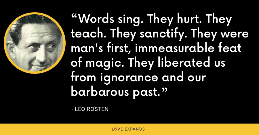 Words sing. They hurt. They teach. They sanctify. They were man's first, immeasurable feat of magic. They liberated us from ignorance and our barbarous past. - Leo Rosten
