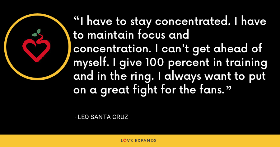 I have to stay concentrated. I have to maintain focus and concentration. I can't get ahead of myself. I give 100 percent in training and in the ring. I always want to put on a great fight for the fans. - Leo Santa Cruz