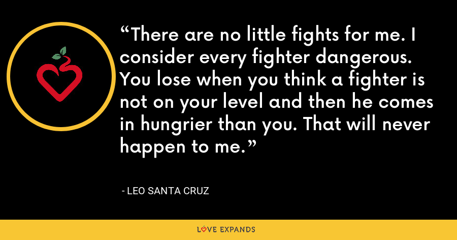 There are no little fights for me. I consider every fighter dangerous. You lose when you think a fighter is not on your level and then he comes in hungrier than you. That will never happen to me. - Leo Santa Cruz