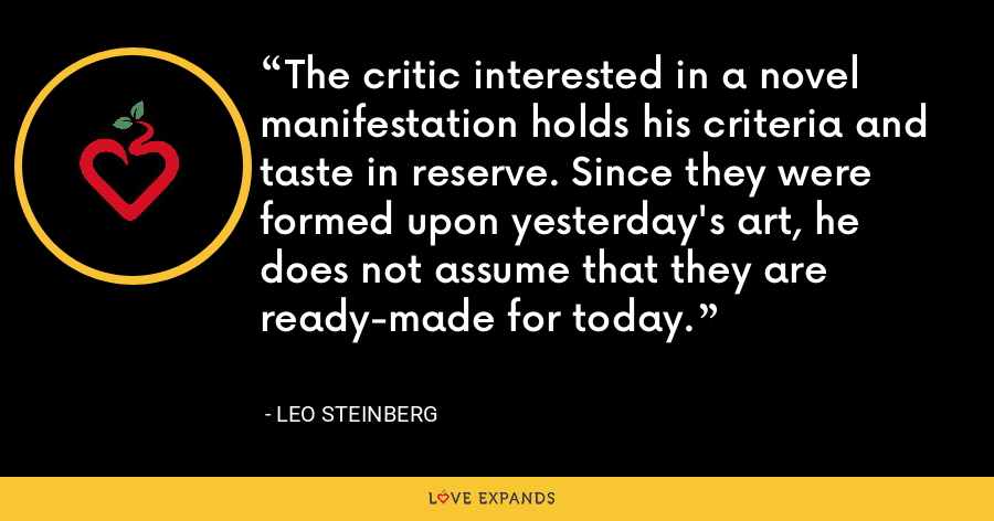 The critic interested in a novel manifestation holds his criteria and taste in reserve. Since they were formed upon yesterday's art, he does not assume that they are ready-made for today. - Leo Steinberg