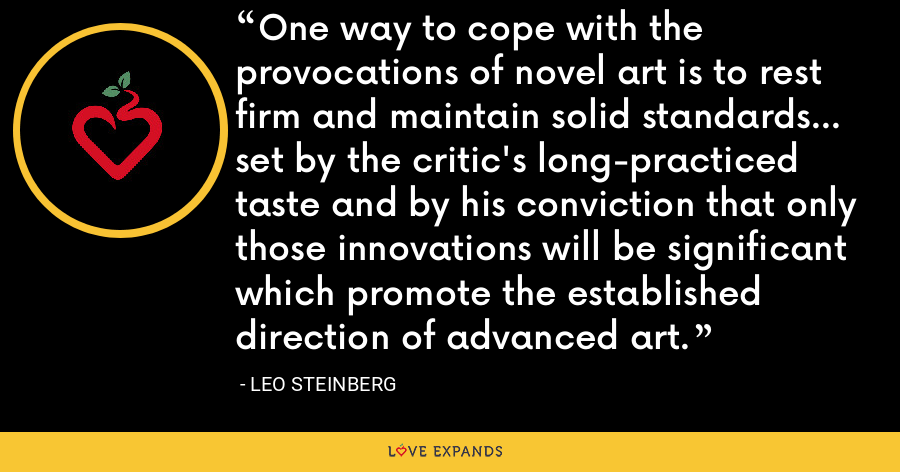 One way to cope with the provocations of novel art is to rest firm and maintain solid standards... set by the critic's long-practiced taste and by his conviction that only those innovations will be significant which promote the established direction of advanced art. - Leo Steinberg