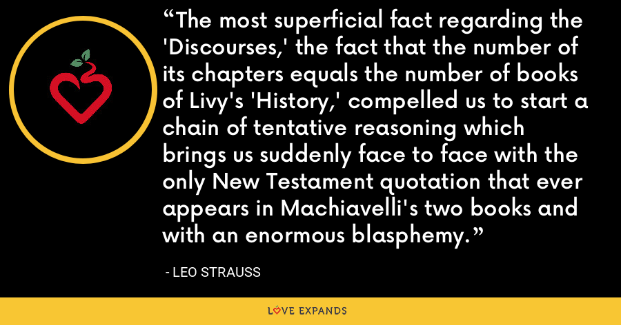 The most superficial fact regarding the 'Discourses,' the fact that the number of its chapters equals the number of books of Livy's 'History,' compelled us to start a chain of tentative reasoning which brings us suddenly face to face with the only New Testament quotation that ever appears in Machiavelli's two books and with an enormous blasphemy. - Leo Strauss