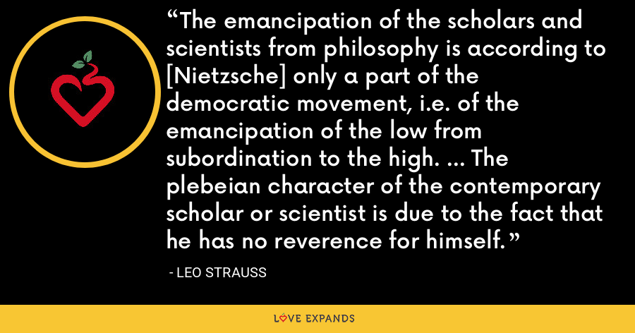 The emancipation of the scholars and scientists from philosophy is according to [Nietzsche] only a part of the democratic movement, i.e. of the emancipation of the low from subordination to the high. ... The plebeian character of the contemporary scholar or scientist is due to the fact that he has no reverence for himself. - Leo Strauss