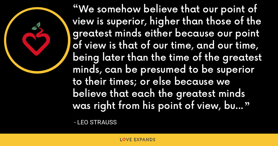 We somehow believe that our point of view is superior, higher than those of the greatest minds either because our point of view is that of our time, and our time, being later than the time of the greatest minds, can be presumed to be superior to their times; or else because we believe that each the greatest minds was right from his point of view, but not, as he claims, simply right. - Leo Strauss