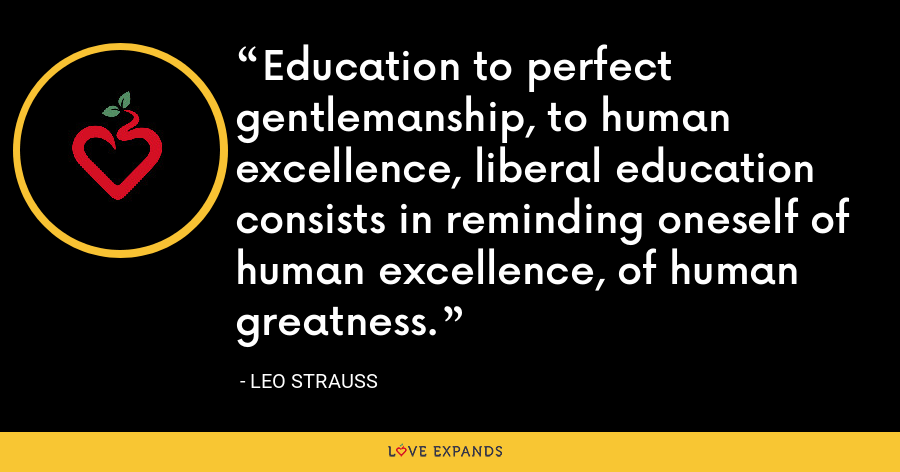Education to perfect gentlemanship, to human excellence, liberal education consists in reminding oneself of human excellence, of human greatness. - Leo Strauss