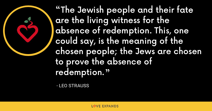 The Jewish people and their fate are the living witness for the absence of redemption. This, one could say, is the meaning of the chosen people; the Jews are chosen to prove the absence of redemption. - Leo Strauss