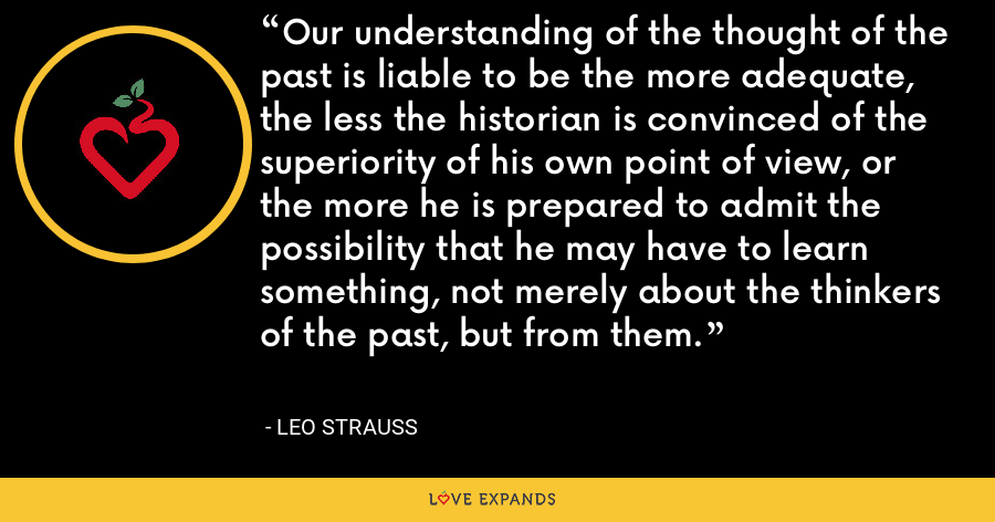 Our understanding of the thought of the past is liable to be the more adequate, the less the historian is convinced of the superiority of his own point of view, or the more he is prepared to admit the possibility that he may have to learn something, not merely about the thinkers of the past, but from them. - Leo Strauss