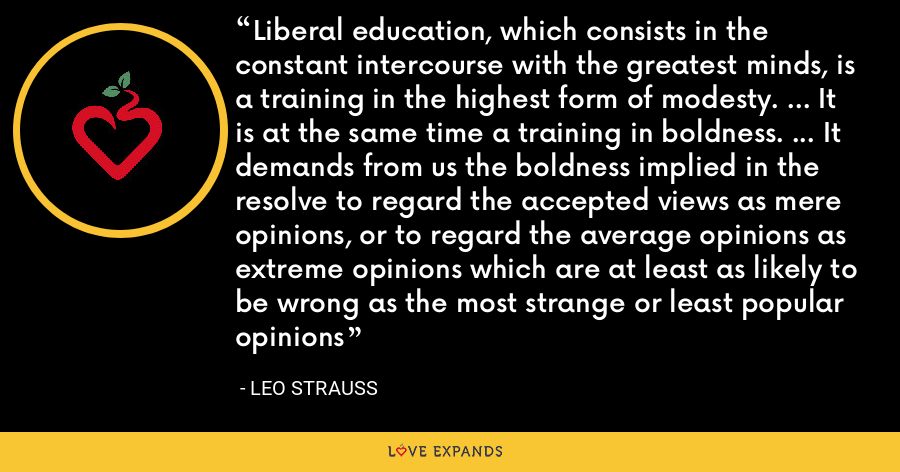 Liberal education, which consists in the constant intercourse with the greatest minds, is a training in the highest form of modesty. ... It is at the same time a training in boldness. ... It demands from us the boldness implied in the resolve to regard the accepted views as mere opinions, or to regard the average opinions as extreme opinions which are at least as likely to be wrong as the most strange or least popular opinions - Leo Strauss