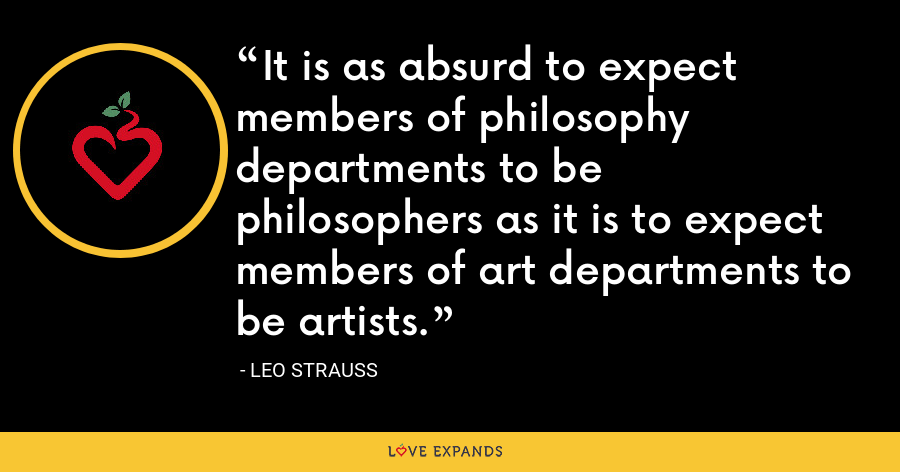 It is as absurd to expect members of philosophy departments to be philosophers as it is to expect members of art departments to be artists. - Leo Strauss