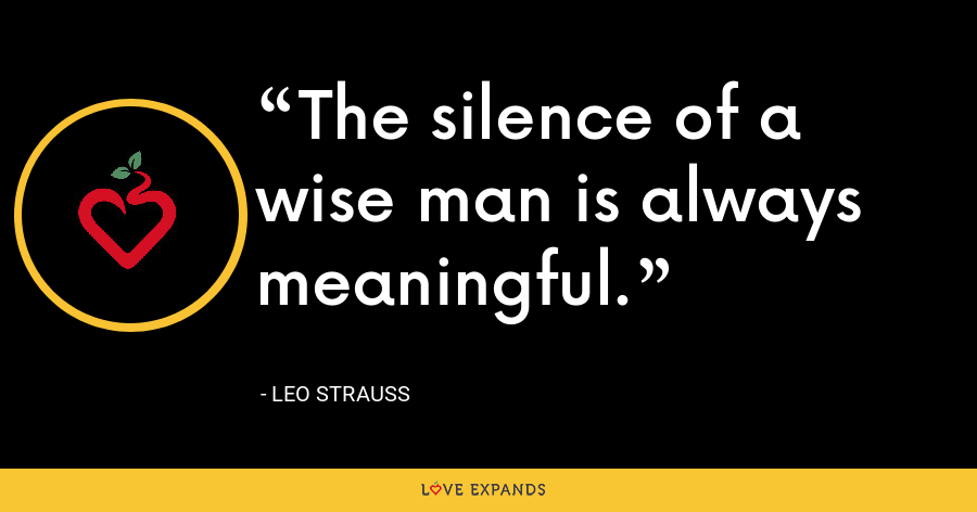 The silence of a wise man is always meaningful. - Leo Strauss