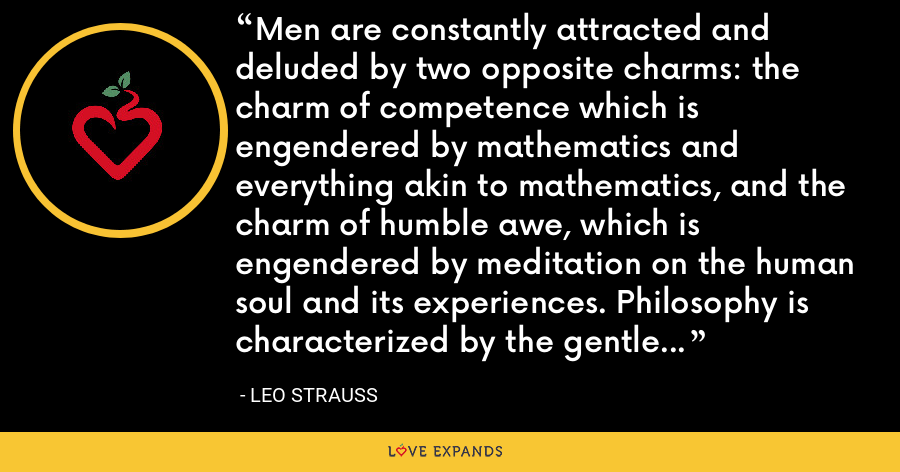 Men are constantly attracted and deluded by two opposite charms: the charm of competence which is engendered by mathematics and everything akin to mathematics, and the charm of humble awe, which is engendered by meditation on the human soul and its experiences. Philosophy is characterized by the gentle, if firm, refusal to succumb to either charm. - Leo Strauss