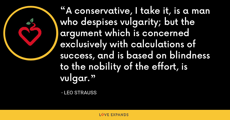 A conservative, I take it, is a man who despises vulgarity; but the argument which is concerned exclusively with calculations of success, and is based on blindness to the nobility of the effort, is vulgar. - Leo Strauss