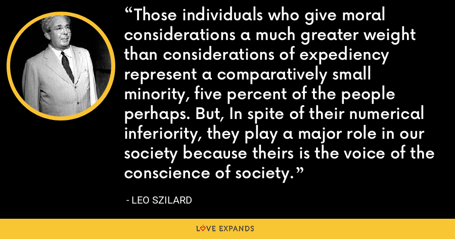 Those individuals who give moral considerations a much greater weight than considerations of expediency represent a comparatively small minority, five percent of the people perhaps. But, In spite of their numerical inferiority, they play a major role in our society because theirs is the voice of the conscience of society. - Leo Szilard