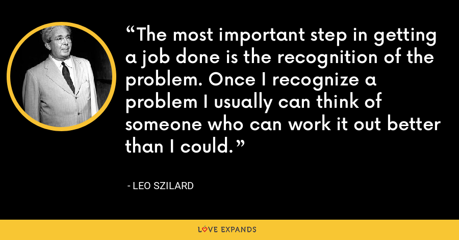 The most important step in getting a job done is the recognition of the problem. Once I recognize a problem I usually can think of someone who can work it out better than I could. - Leo Szilard
