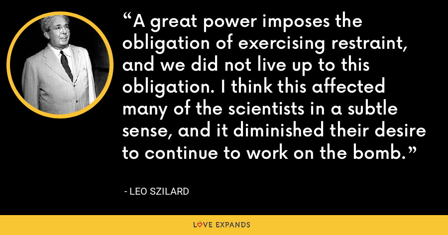 A great power imposes the obligation of exercising restraint, and we did not live up to this obligation. I think this affected many of the scientists in a subtle sense, and it diminished their desire to continue to work on the bomb. - Leo Szilard