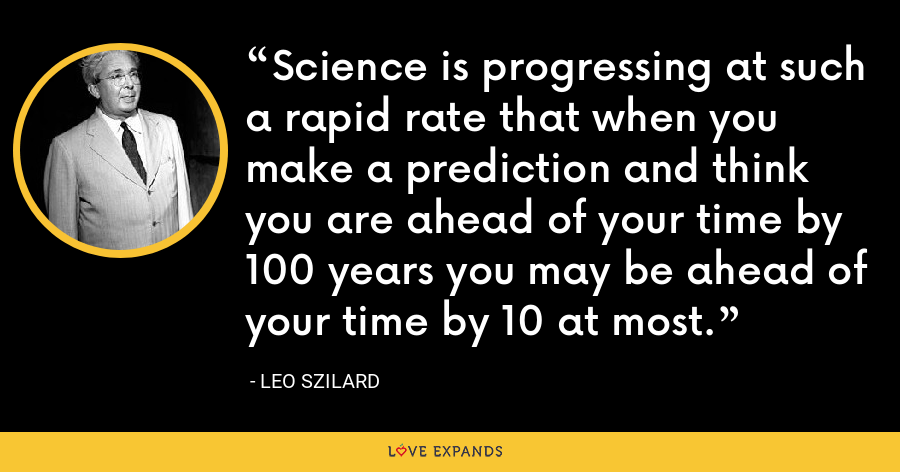 Science is progressing at such a rapid rate that when you make a prediction and think you are ahead of your time by 100 years you may be ahead of your time by 10 at most. - Leo Szilard