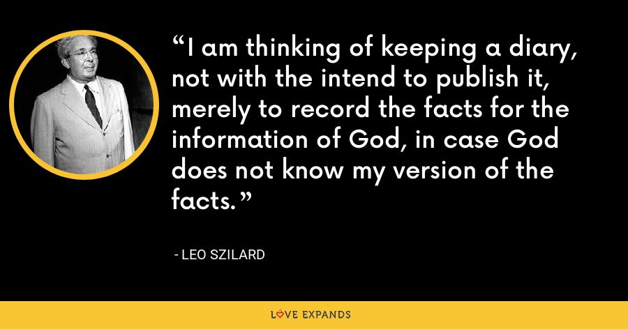 I am thinking of keeping a diary, not with the intend to publish it, merely to record the facts for the information of God, in case God does not know my version of the facts. - Leo Szilard